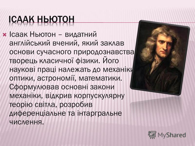 Ісаак Ньютон – видатний англійський вчений, який заклав основи сучасного природознавства, творець класичної фізики. Його наукові праці належать до механіки, оптики, астрономії, математики. Сформулював основні закони механіки, відкрив корпускулярну те
