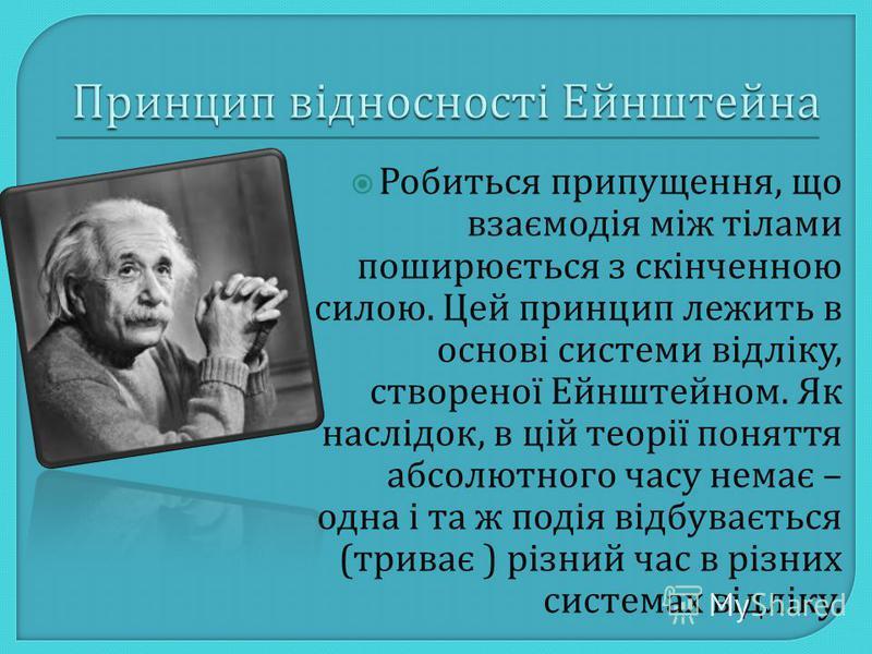 Робиться припущення, що взаємодія між тілами поширюється з скінченною силою. Цей принцип лежить в основі системи відліку, створеної Ейнштейном. Як наслідок, в цій теорії поняття абсолютного часу немає – одна і та ж подія відбувається ( триває ) різни