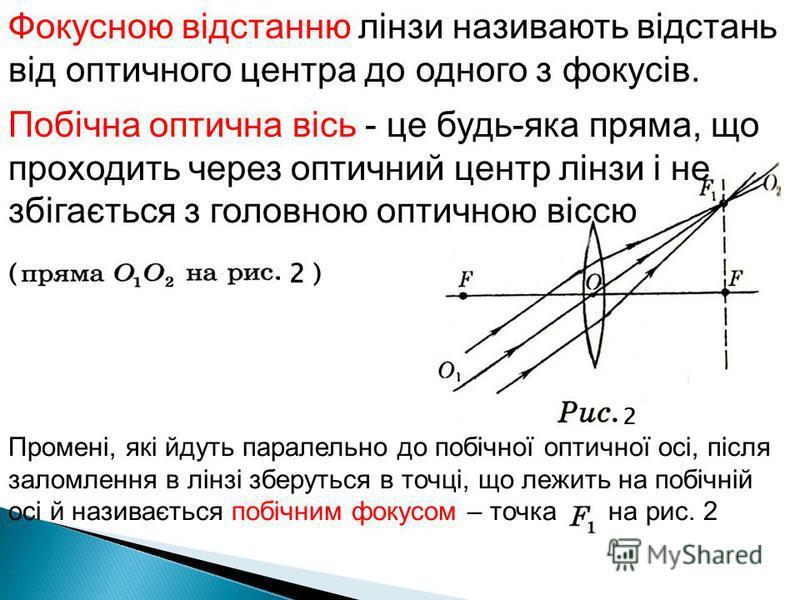 Фокусною відстанню лінзи називають відстань від оптичного центра до одного з фокусів. Побічна оптична вісь - це будь-яка пряма, що проходить через оптичний центр лінзи і не збігається з головною оптичною віссю ( 2 ) 2 Промені, які йдуть паралельно до