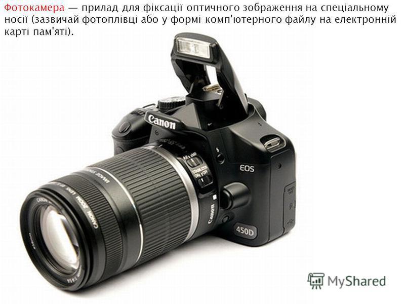 Фотокамера прилад для фіксації оптичного зображення на спеціальному носії (зазвичай фотоплівці або у формі комп'ютерного файлу на електронній карті пам'яті).