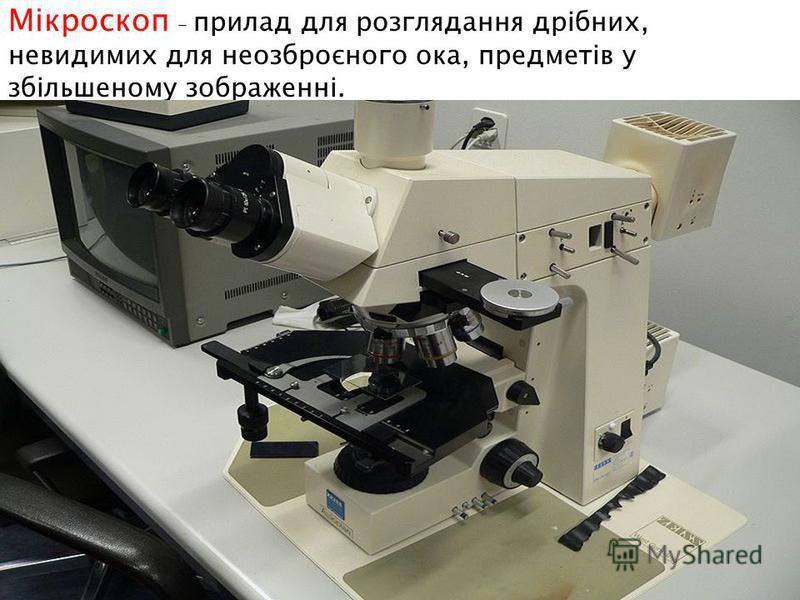 Мікроскоп – прилад для розглядання дрібних, невидимих для неозброєного ока, предметів у збільшеному зображенні.