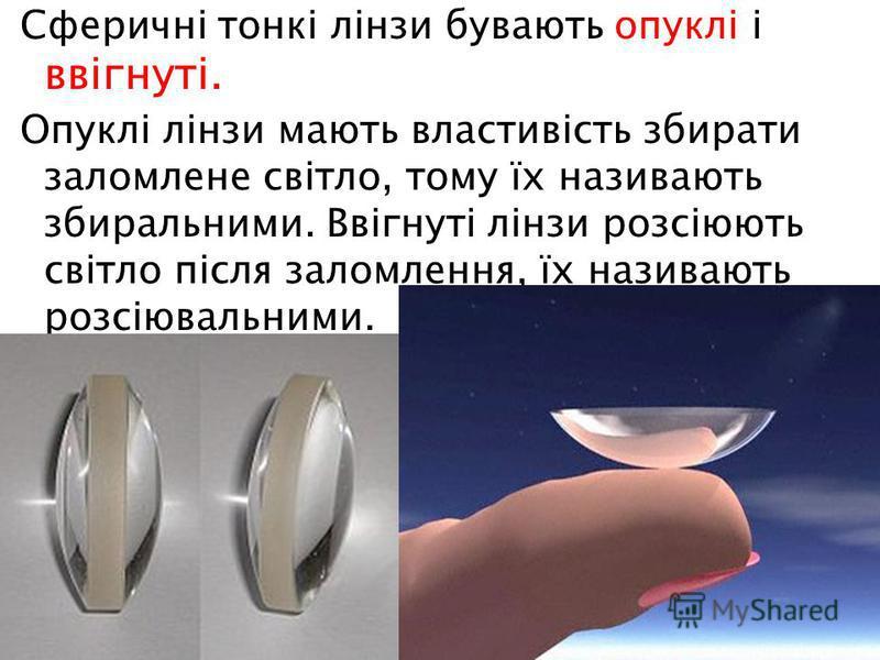 Сферичні тонкі лінзи бувають опуклі і ввігнуті. Опуклі лінзи мають властивість збирати заломлене світло, тому їх називають збиральними. Ввігнуті лінзи розсіюють світло після заломлення, їх називають розсіювальними.