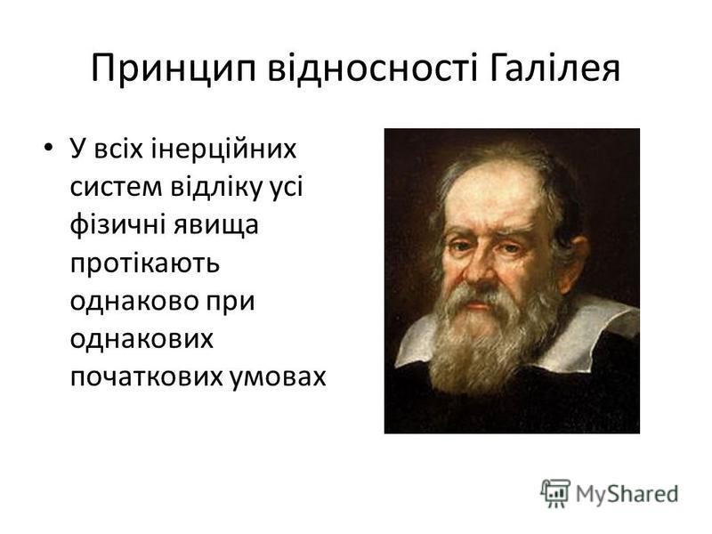 Принцип відносності Галілея У всіх інерційних систем відліку усі фізичні явища протікають однаково при однакових початкових умовах