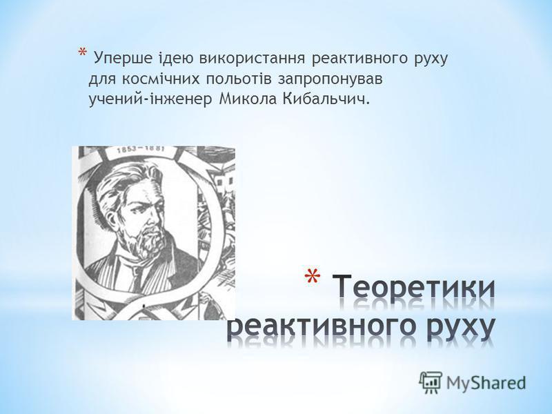 * Уперше ідею використання реактивного руху для космічних польотів запропонував учений-інженер Микола Кибальчич.