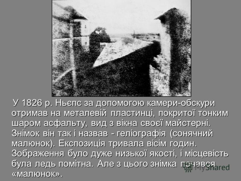 У 1826 р. Ньєпс за допомогою камери-обскури отримав на металевій пластинці, покритої тонким шаром асфальту, вид з вікна своєї майстерні. Знімок він так і назвав - геліографія (сонячний малюнок). Експозиція тривала вісім годин. Зображення було дуже ни
