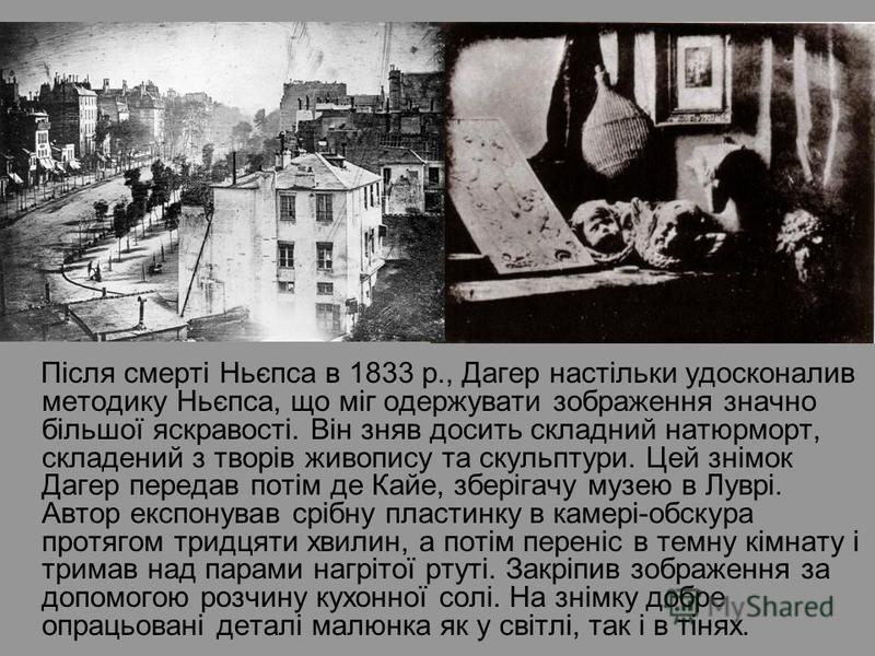 Після смерті Ньєпса в 1833 р., Дагер настільки удосконалив методику Ньєпса, що міг одержувати зображення значно більшої яскравості. Він зняв досить складний натюрморт, складений з творів живопису та скульптури. Цей знімок Дагер передав потім де Кайе,