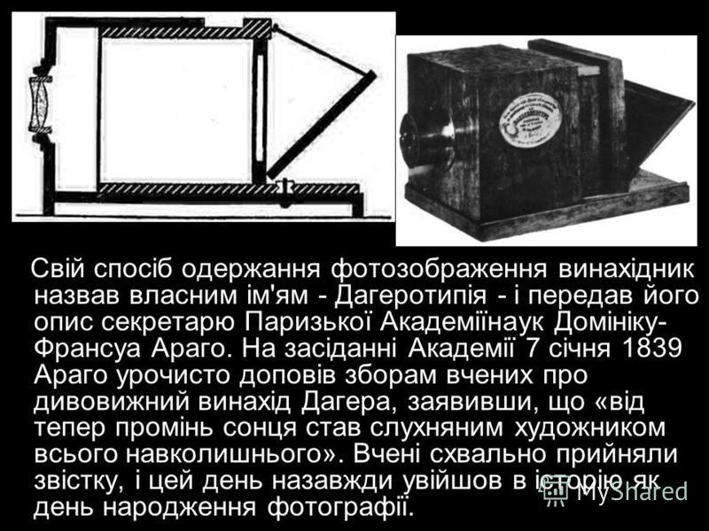Свій спосіб одержання фотозображення винахідник назвав власним ім'ям - Дагеротипія - і передав його опис секретарю Паризької Академіїнаук Домініку- Франсуа Араго. На засіданні Академії 7 січня 1839 Араго урочисто доповів зборам вчених про дивовижний