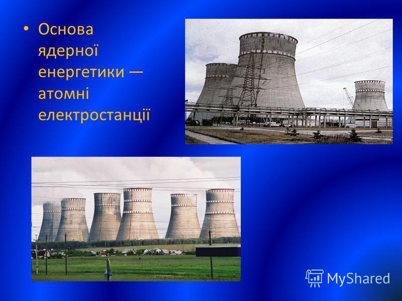 Основа ядерної енергетики атомні електростанції