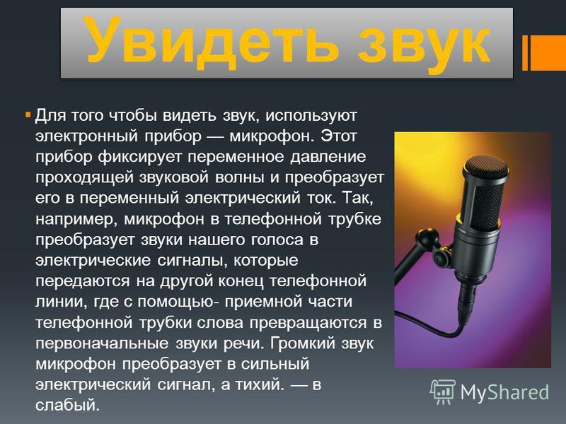 Увидеть звук Для того чтобы видеть звук, используют электронный прибор микрофон. Этот прибор фиксирует переменное давление проходящей звуковой волны и преобразует его в переменный электрический ток. Так, например, микрофон в телефонной трубке преобра