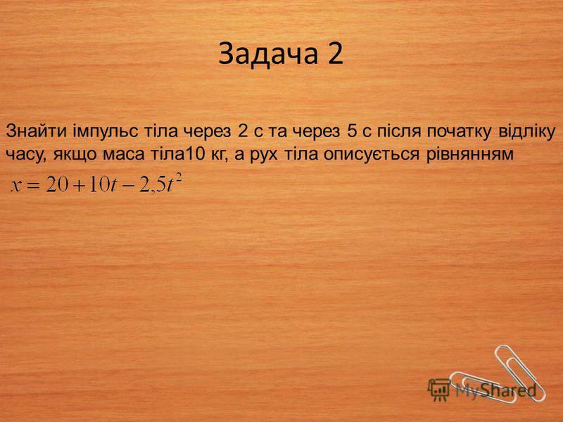 Задача 2 Знайти імпульс тіла через 2 с та через 5 с після початку відліку часу, якщо маса тіла10 кг, а рух тіла описується рівнянням