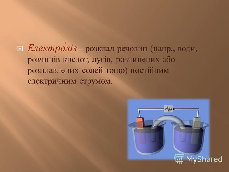 Електроліз – розклад речовин ( напр., води, розчинів кислот, лугів, розчинених або розплавлених солей тощо ) постійним електричним струмом.