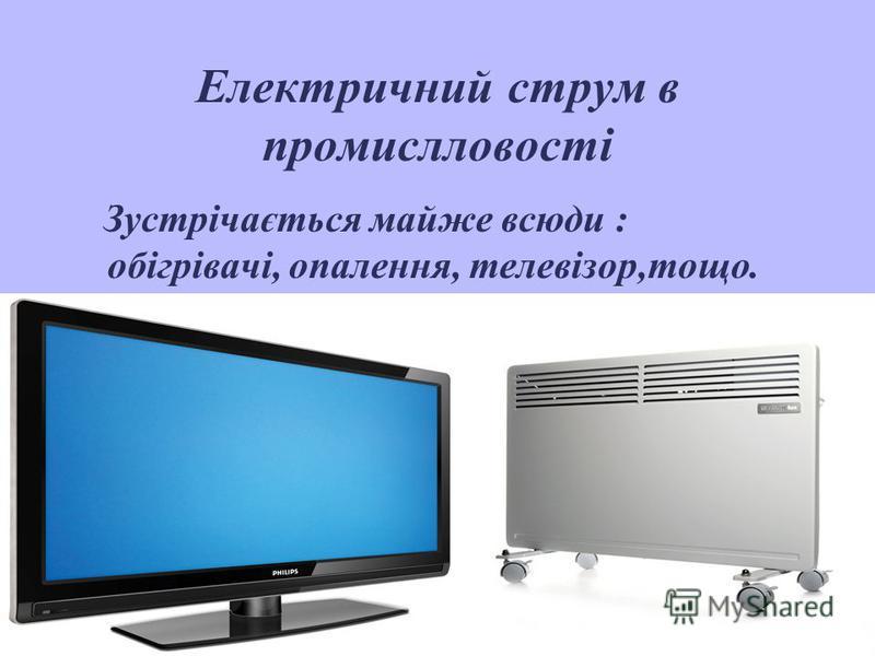 Електричний струм в промислловості Зустрічається майже всюди : обігрівачі, опалення, телевізор,тощо.