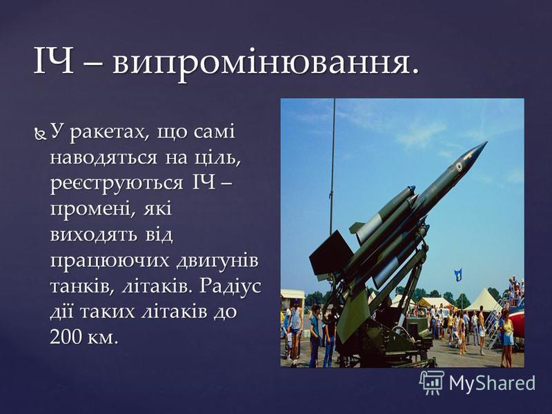 ІЧ – випромінювання. У ракетах, що самі наводяться на ціль, реєструються ІЧ – промені, які виходять від працюючих двигунів танків, літаків. Радіус дії таких літаків до 200 км. У ракетах, що самі наводяться на ціль, реєструються ІЧ – промені, які вихо