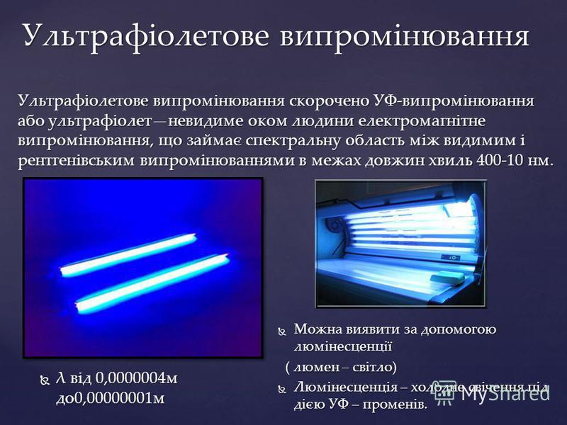 Ультрафіолетове випромінювання скорочено УФ-випромінювання або ультрафіолетневидиме оком людини електромагнітне випромінювання, що займає спектральну область між видимим і рентгенівським випромінюваннями в межах довжин хвиль 400-10 нм. Ультрафіолетов