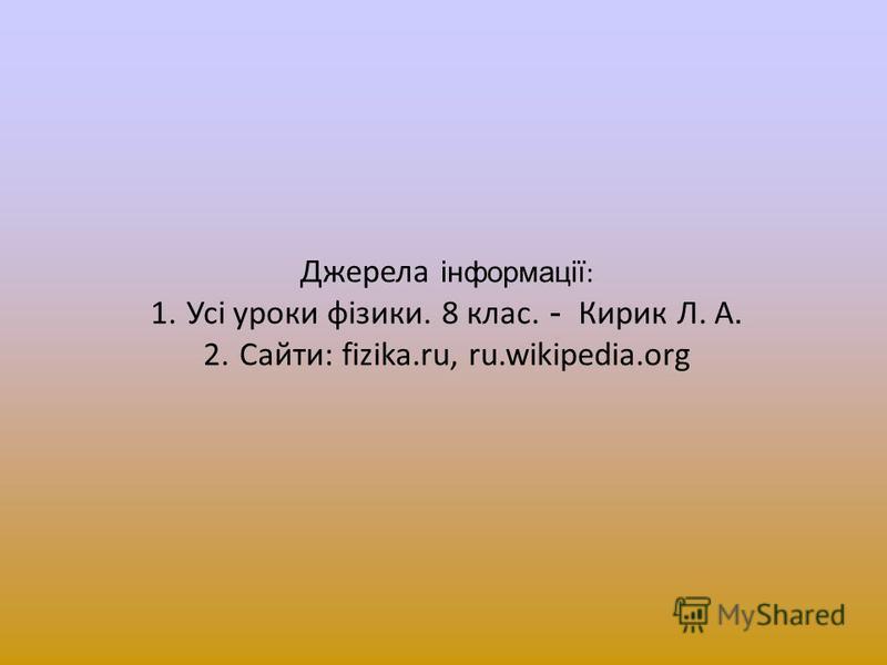 Джерела інформації : 1. Усі уроки фізики. 8 клас. - Кирик Л. А. 2. Сайти: fizika.ru, ru.wikipedia.org