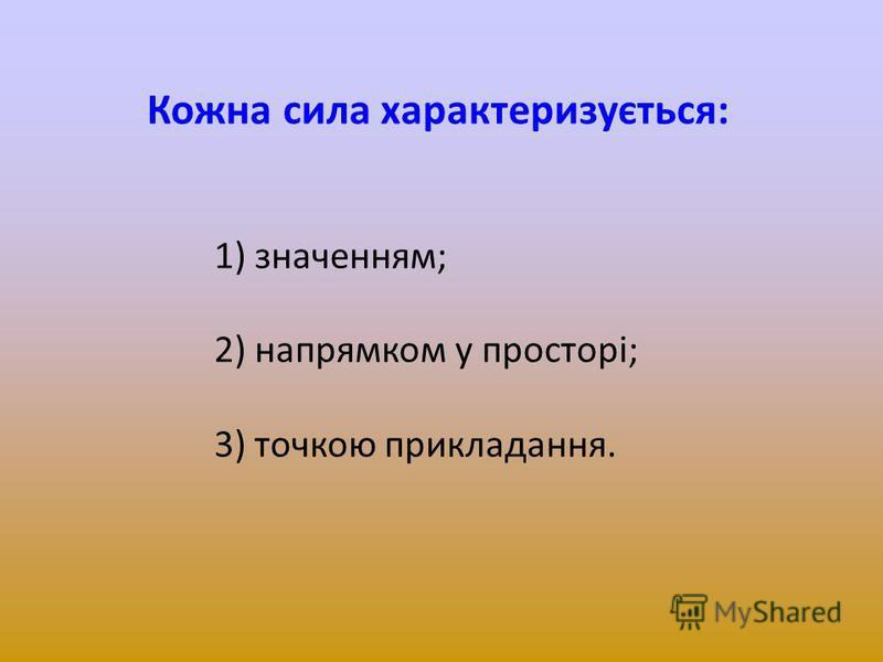 Кожна сила характеризується: 1) значенням; 2) напрямком у просторі; 3) точкою прикладання.