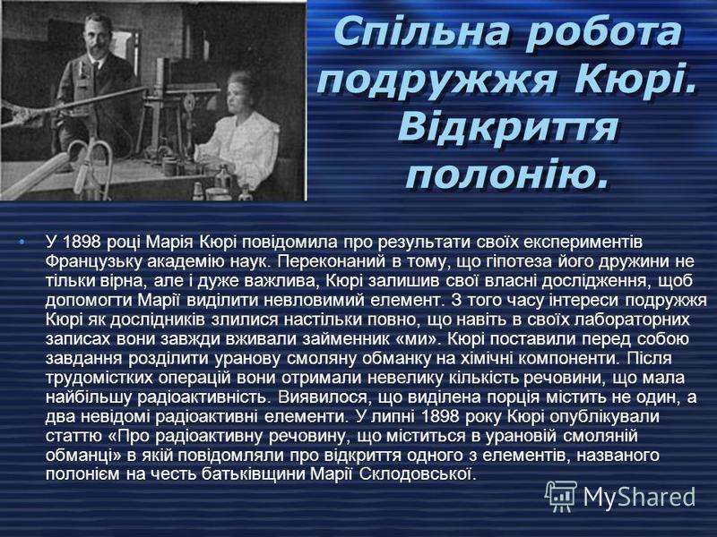 Дослід Марії Кюрі У 1896 році Анрі Беккерель відкрив, що уранові з'єднання постійно випускають випромінювання, здатне засвічувати фотографічну пластинку. Вибравши це явище темою своєї докторської дисертації, Марія стала з'ясовувати, чи не випромінюют