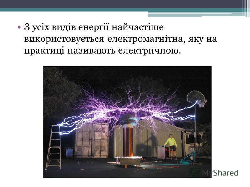 З усіх видів енергії найчастіше використовується електромагнітна, яку на практиці називають електричною.