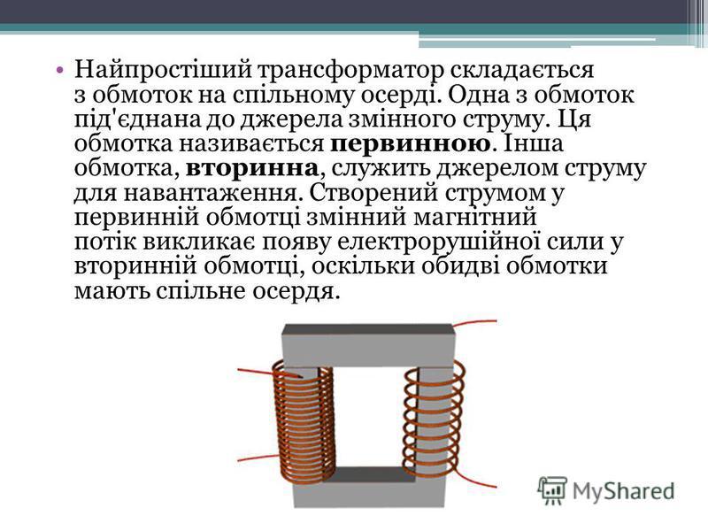 Найпростіший трансформатор складається з обмоток на спільному осерді. Одна з обмоток під'єднана до джерела змінного струму. Ця обмотка називається первинною. Інша обмотка, вторинна, служить джерелом струму для навантаження. Створений струмом у первин