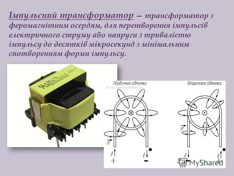 Імпульсний трансформатор трансформатор з феромагнітним осердям, для перетворення імпульсів електричного струму або напруги з тривалістю імпульсу до десятків мікросекунд з мінімальним спотворенням форми імпульсу.