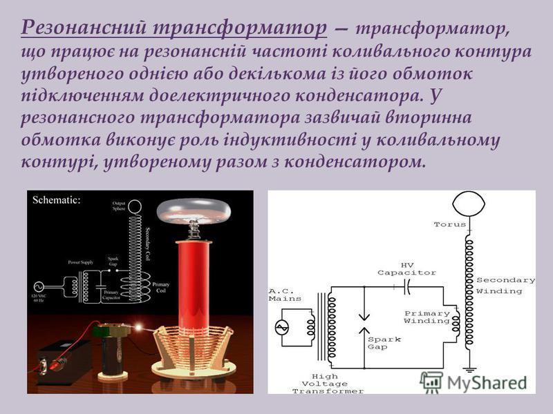 Резонансний трансформатор трансформатор, що працює на резонансній частоті коливального контура утвореного однією або декількома із його обмоток підключенням доелектричного конденсатора. У резонансного трансформатора зазвичай вторинна обмотка виконує