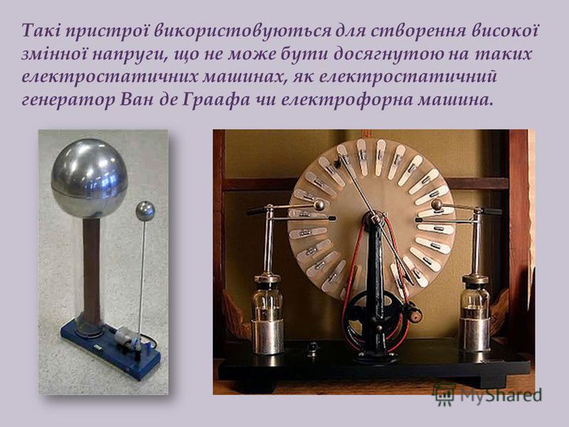 Такі пристрої використовуються для створення високої змінної напруги, що не може бути досягнутою на таких електростатичних машинах, як електростатичний генератор Ван де Граафа чи електрофорна машина.