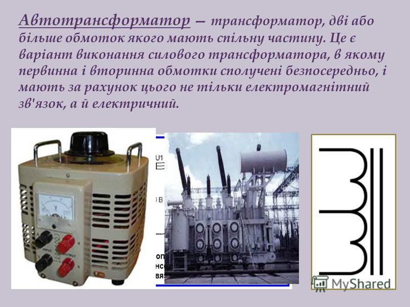 Автотрансформатор трансформатор, дві або більше обмоток якого мають спільну частину. Це є варіант виконання силового трансформатора, в якому первинна і вторинна обмотки сполучені безпосередньо, і мають за рахунок цього не тільки електромагнітний зв'я