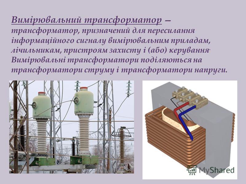 Вимірювальний трансформатор трансформатор, призначений для пересилання інформаційного сигналу вимірювальним приладам, лічильникам, пристроям захисту і (або) керування. Вимірювальні трансформатори поділяються на трансформатори струму і трансформатори