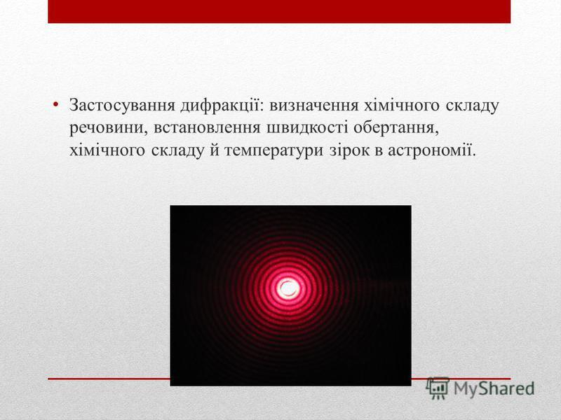 Застосування дифракції: визначення хімічного складу речовини, встановлення швидкості обертання, хімічного складу й температури зірок в астрономії.