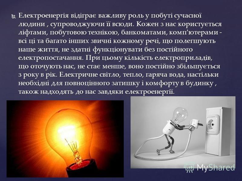 Електроенергія відіграє важливу роль у побуті сучасної людини, супроводжуючи її всюди. Кожен з нас користується ліфтами, побутовою технікою, банкоматами, комп'ютерами - всі ці та багато інших звичні кожному речі, що полегшують наше життя, не здатні ф