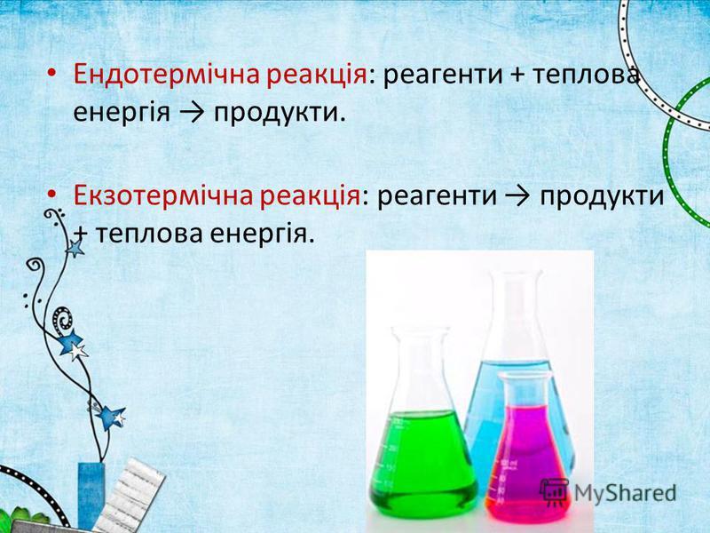 Ендотермічна реакція: реагенти + теплова енергія продукти. Екзотермічна реакція: реагенти продукти + теплова енергія.