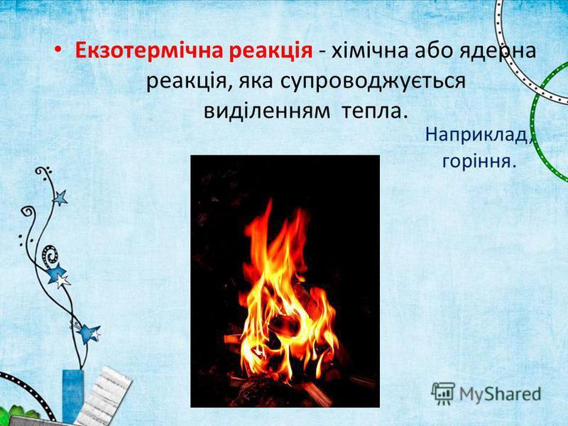 Наприклад, горіння. Екзотермічна реакція - хімічна або ядерна реакція, яка супроводжується виділенням тепла.