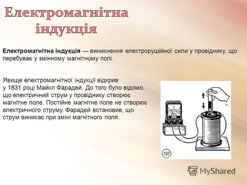 Електромагнітна індукція виникнення електрорушійної сили у провіднику, що перебуває у змінному магнітному полі. Явище електромагнітної індукції відкрив у 1831 році Майкл Фарадей. До того було відомо, що електричний струм у провіднику створює магнітне