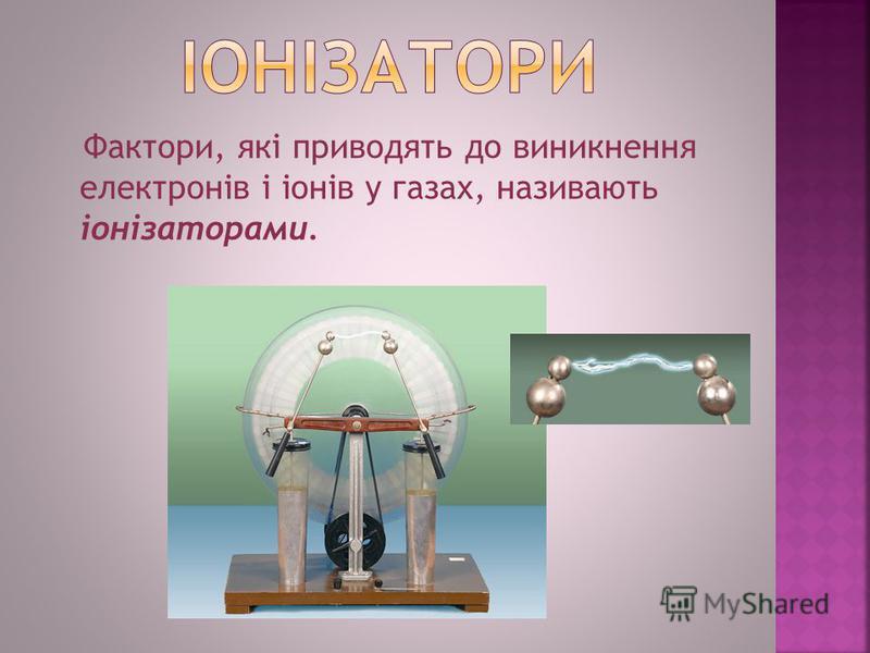 Фактори, які приводять до виникнення електронів і іонів у газах, називають іонізаторами.