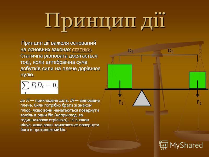 Принцип дії Принцип дії важеля оснований на основних законах сссс тттт аааа тттт ииии кккк ииии. Статична рівновага досягається тоді, коли алгебраїчна сума добутків сили на плече дорівнює нулю. де Fi прикладена сила, Di відповідне плече. Сили потрібн