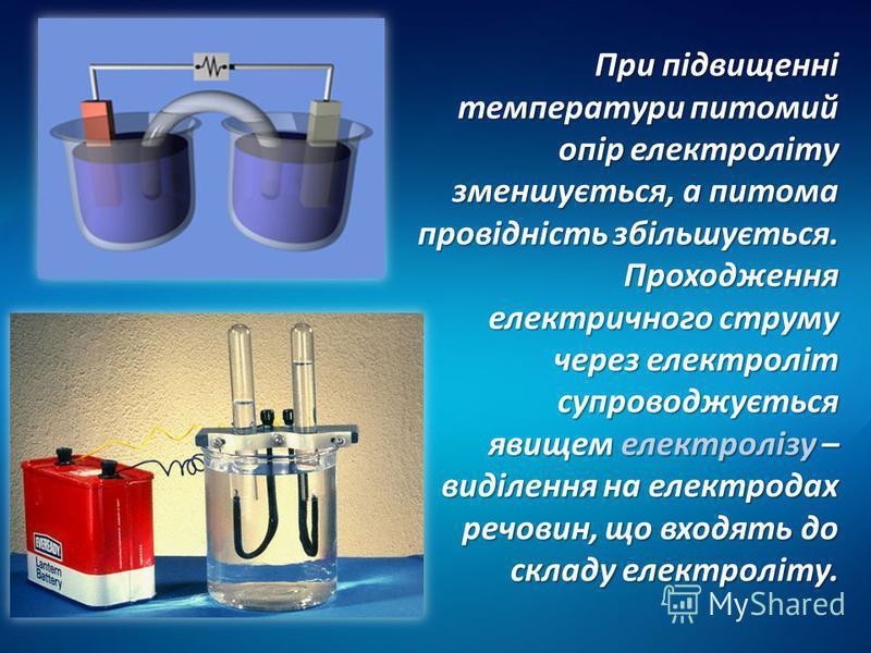 При підвищенні температури питомий опір електроліту зменшується, а питома провідність збільшується. Проходження електричного струму через електроліт супроводжується явищем електролізу – виділення на електродах речовин, що входять до складу електроліт