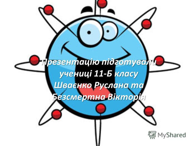 Презентацію підготували учениці 11-Б класу Шваєнко Руслана та Безсмертна Вікторія