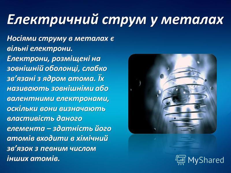 Електричний струм у металах Носіями струму в металах є вільні електрони. Електрони, розміщені на зовнішній оболонці, слабко звязані з ядром атома. Їх називають зовнішніми або валентними електронами, оскільки вони визначають властивість даного елемент