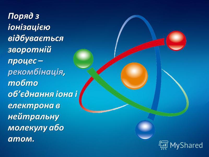 Поряд з іонізацією відбувається зворотній процес – рекомбінація, тобто обєднання іона і електрона в нейтральну молекулу або атом.