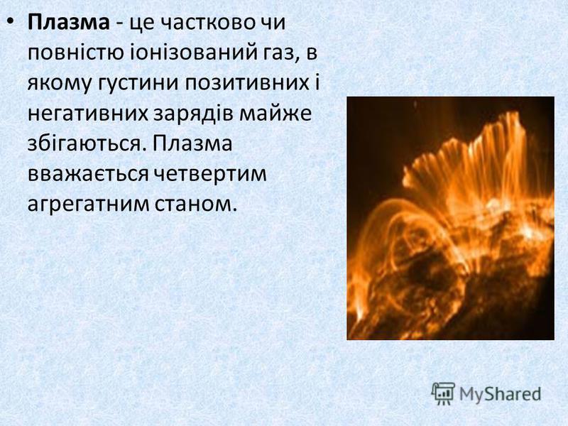Плазма - це частково чи повністю іонізований газ, в якому густини позитивних і негативних зарядів майже збігаються. Плазма вважається четвертим агрегатним станом.