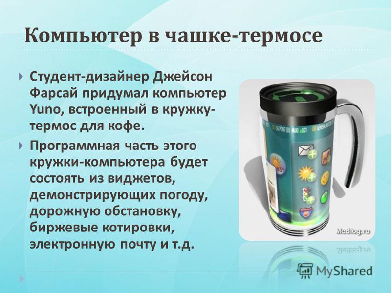 Компьютер в чашке - термосе Студент - дизайнер Джейсон Фарсай придумал компьютер Yuno, встроенный в кружку - термос для кофе. Программная часть этого кружки - компьютера будет состоять из виджетов, демонстрирующих погоду, дорожную обстановку, биржевы