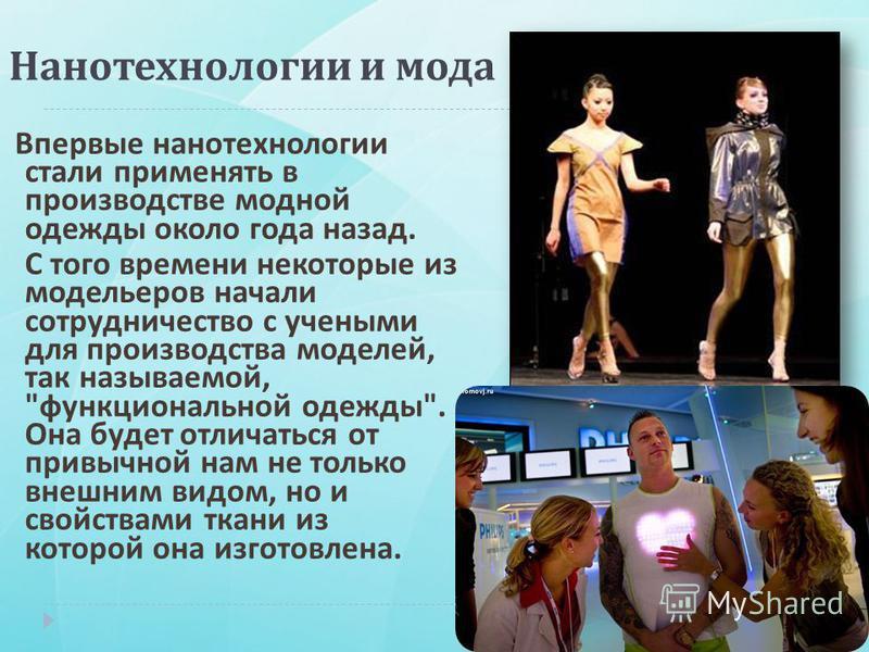 Впервые нанотехнологии стали применять в производстве модной одежды около года назад. С того времени некоторые из модельеров начали сотрудничество с учеными для производства моделей, так называемой,