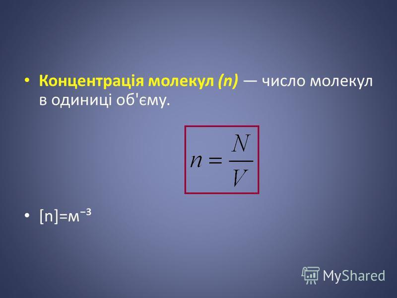Концентрація молекул (n) число молекул в одиниці об'єму. [n]=м³