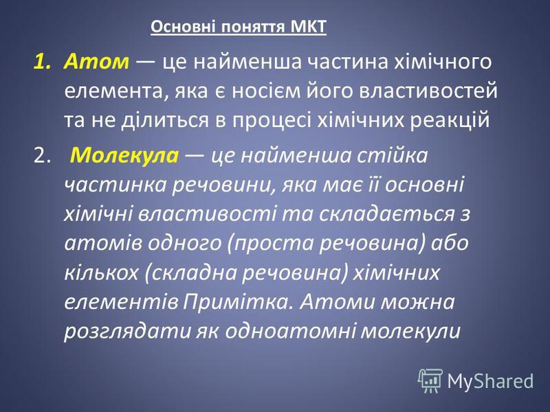 Основні поняття MKT 1.Атом це найменша частина хімічного елемента, яка є носієм його властивостей та не ділиться в процесі хімічних реакцій 2. Молекула це найменша стійка частинка речовини, яка має її основні хімічні властивості та складається з атом