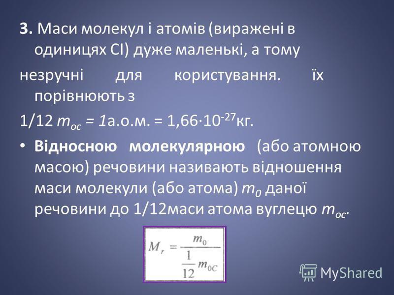 3. Маси молекул і атомів (виражені в одиницях СІ) дуже маленькі, а тому незручні для користування. їх порівнюють з 1/12 т ос = 1а.о.м. = 1,6610 -27 кг. Відносною молекулярною (або атомною масою) речовини називають відношення маси молекули (або атома)