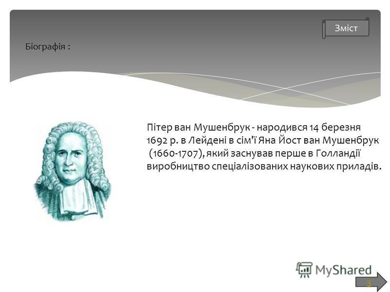 Біографія : Пітер ван Мушенбрук - народився 14 березня 1692 р. в Лейдені в сім'ї Яна Йост ван Мушенбрук (1660-1707), який заснував перше в Голландії виробництво спеціалізованих наукових приладів. 3