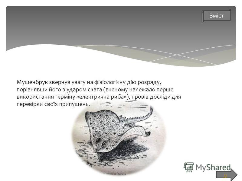 9 Мушенбрук звернув увагу на фізіологічну дію розряду, порівнявши його з ударом ската (вченому належало перше використання терміну «електрична риба»), провів досліди для перевірки своїх припущень.