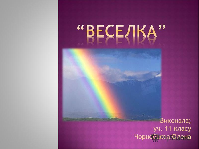 Виконала; уч. 11 класу Чорнобаєва Олена