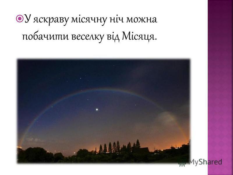 У яскраву місячну ніч можна побачити веселку від Місяця.