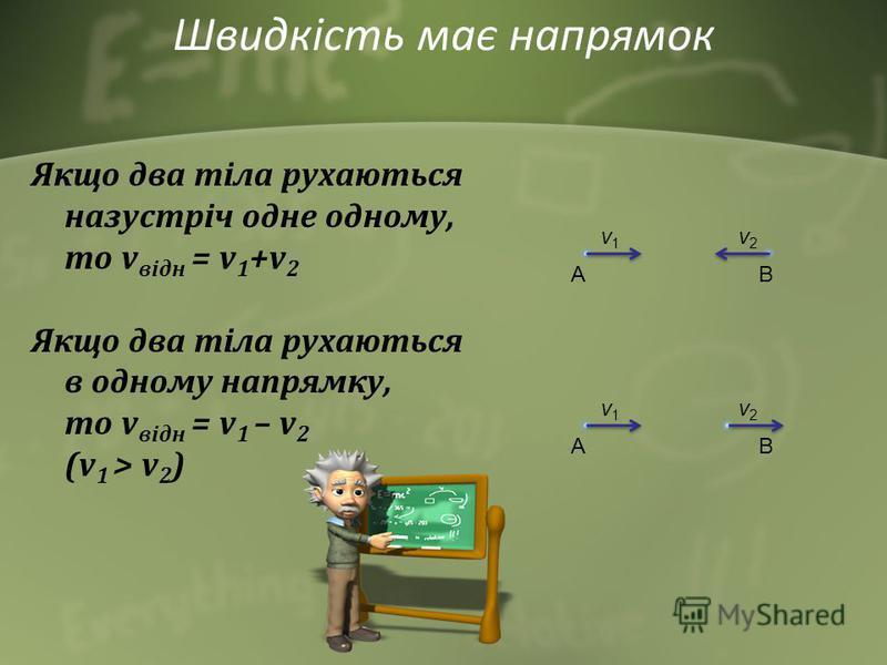 Якщо два тіла рухаються назустріч одне одному, то v відн = v 1 +v 2 Якщо два тіла рухаються в одному напрямку, то v відн = v 1 – v 2 (v 1 > v 2 ) v1v1 v2v2 AB v1v1 v2v2 AB